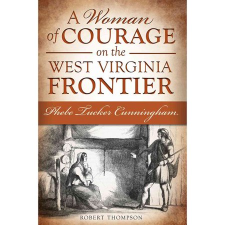A Woman of Courage on the West Virginia Frontier: Phebe Tucker Cunningham by