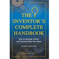 The Inventor's Complete Handbook : How to Develop, Patent, and Commercialize Your Ideas