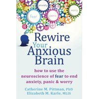 Rewire Your Anxious Brain : How to Use the Neuroscience of Fear to End Anxiety, Panic, and Worry