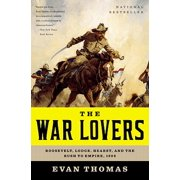 The War Lovers : Roosevelt, Lodge, Hearst, and the Rush to Empire, 1898