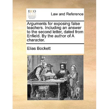 Arguments for Exposing False Teachers. Including an Answer to the Second Letter, Dated from Enfield. by the Author of a