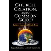Church, Creation, and the Common Good : Guidance in an Age of Climate Crisis