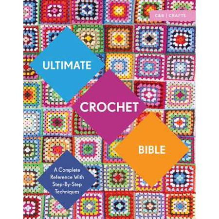 Ultimate Crochet Bible : A Complete Reference with Step-By-Step Techniques - Bible Craft