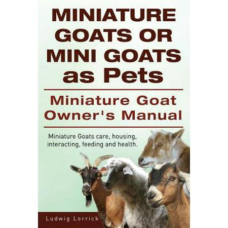 Miniature Goats or Mini Goats as Pets. Miniature Goat Owners Manual. Miniature Goats Care, Housing, Interacting, Feeding and Health.