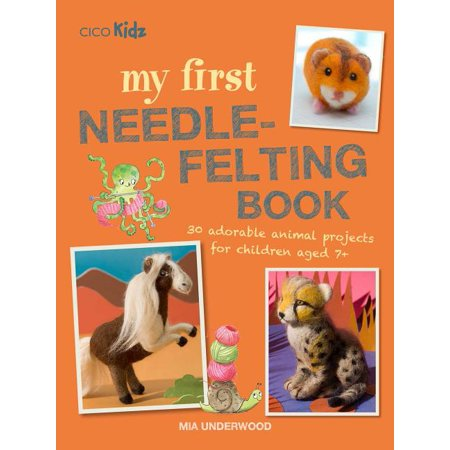 My First Needle-Felting Book : 30 adorable animal projects for children aged 7+ Needle Felting Projects