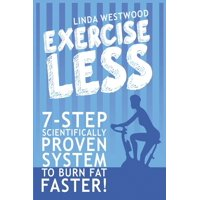 Exercise Less (4th Edition): 7-Step Scientifically PROVEN System To Burn Fat Faster With LESS Exercise! (Paperback)