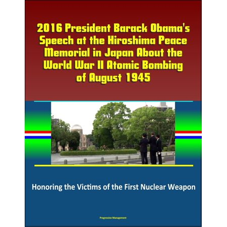2016 President Barack Obama's Speech at the Hiroshima Peace Memorial in Japan About the World War II Atomic Bombing of August 1945: Honoring the Victims of the First Nuclear Weapon -