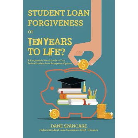 Student Loan Forgiveness or Ten Years to Life? : A Responsible Visual Guide to Your Federal Student Loan Repayment