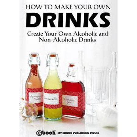 How to Make Your Own Drinks: Create Your Own Alcoholic and Non-Alcoholic Drinks - eBook (Easy Halloween Drinks Alcoholic)