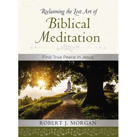 Reclaiming the Lost Art of Biblical Meditation : Find True Peace in