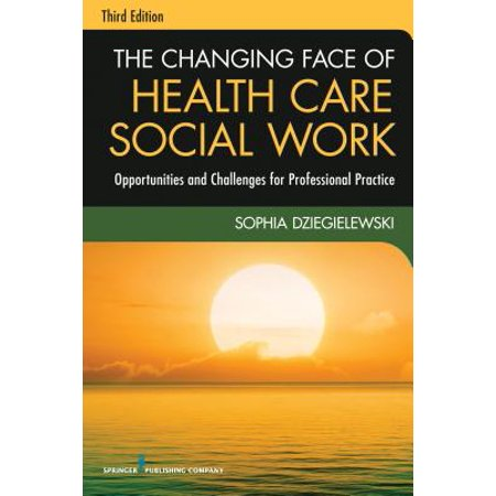 The Changing Face of Health Care Social Work : Opportunities and Challenges for Professional