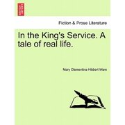 In the King's Service. a Tale of Real Life. Vol. I.