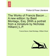 The Works of Francis Bacon ... a New Edition : By Basil Montagu, Esq. [With a Portrait from a Miniature by Nicholas Hilliard.] L.P. Vol. XI. a New Edition.