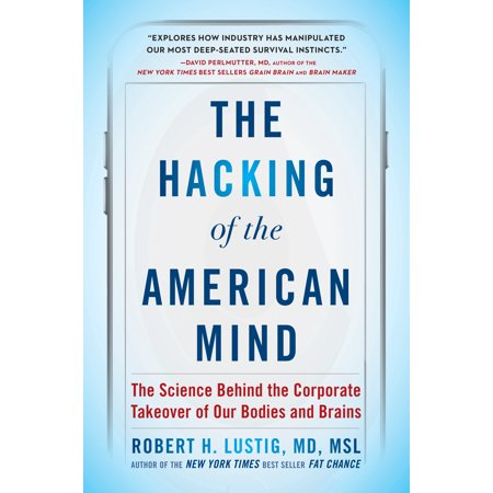 The Hacking of the American Mind : The Science Behind the Corporate Takeover of Our Bodies and (Mind Body)