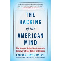 The Hacking of the American Mind : The Science Behind the Corporate Takeover of Our Bodies and Brains