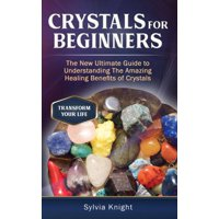 Crystals for Beginners: The New Ultimate Guide to Understanding The Amazing Healing Benefits of Crystals - eBook