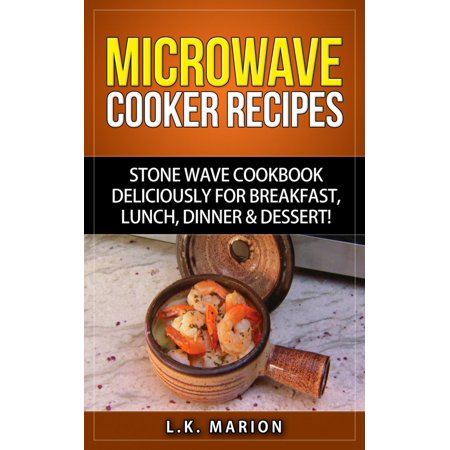UPDATED Microwave Cooker Recipes: Stone Wave Cookbook deliciously for Breakfast, Lunch, Dinner & Dessert! Microwave recipe book with Microwave Recipes for Stoneware Microwave Cookers -