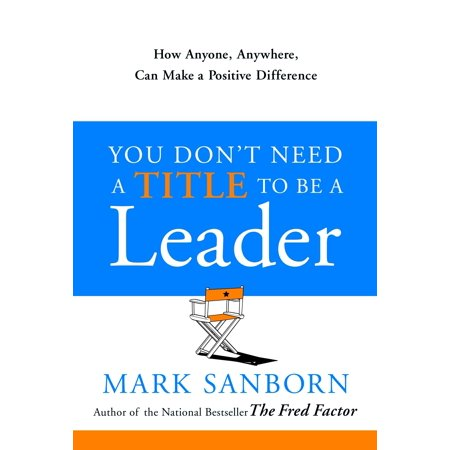 You Don't Need a Title to Be a Leader : How Anyone, Anywhere, Can Make a Positive Difference