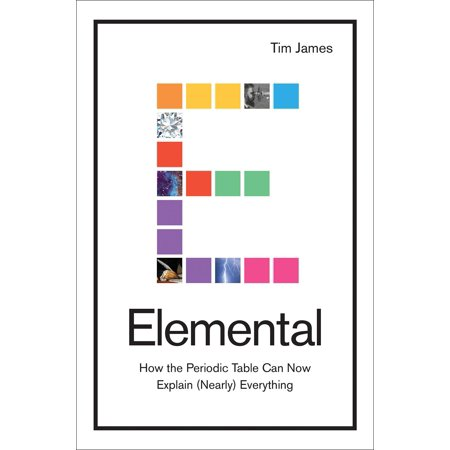 Elemental : How the Periodic Table Can Now Explain (Nearly) Everything
