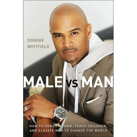 Male vs. Man: How to Honor Women, Teach Children, and Elevate Men to Change the World (Hardcover)