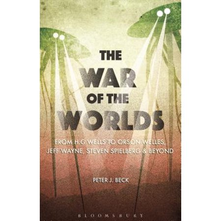 The War of the Worlds : From H. G. Wells to Orson Welles, Jeff Wayne, Steven Spielberg and