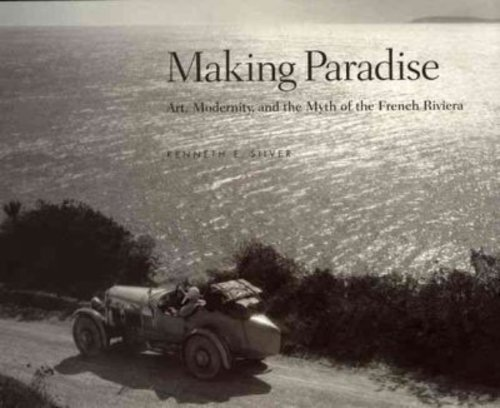 Making Paradise: Art, Modernity and the Myth of the French Riviera