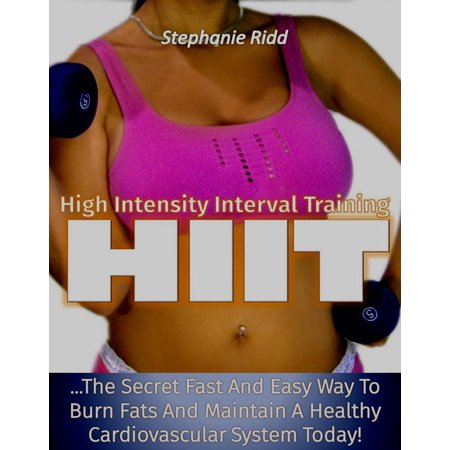High Intensity Interval Training (HIIT): The Secret Fast and Easy Way to Burn Fats and Maintain A Healthy Cardiovascular System Today! -