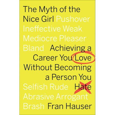The Myth of the Nice Girl: Achieving a Career You Love Without Becoming a Person You Hate -