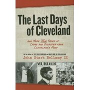 The Last Days of Cleveland : And More True Tales of Crime and Disaster from Cleveland's Past