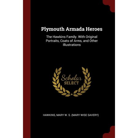 Plymouth Armada Heroes : The Hawkins Family. with Original Portraits, Coats of Arms, and Other Illustrations