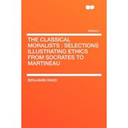 The Classical Moralists : Selections Illustrating Ethics from Socrates to Martineau Volume 1