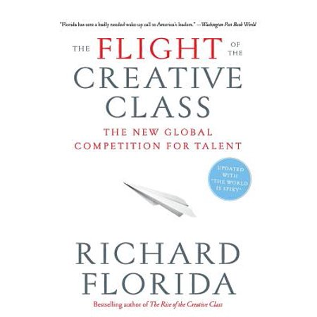 The Flight of the Creative Class : The New Global Competition for (Richard Florida The Rise Of The Creative Class)