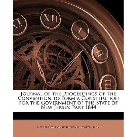 Journal Of The Proceedings Of The Convention To Form A Constitution For The Government Of The State Of New Jersey  Part 1844