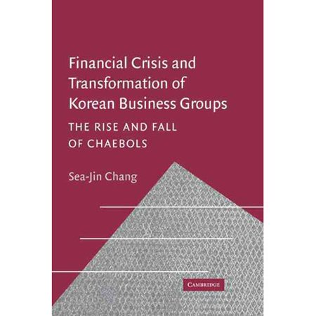 Financial Crisis And Transformation In Korea  The Rise And Fall Of Chaebol Business Groups