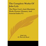 The Complete Works of John Lyly : The Plays Con't; Anti-Martinist Work; Poems; Glossary and General Index V3