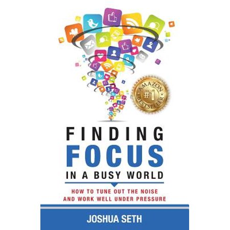 Finding Focus in a Busy World : How to Tune Out the Noise and Work Well Under