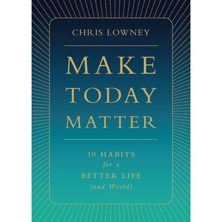 Make Today Matter : 10 Habits for a Better Life (and (Help Make The World A Better Place)