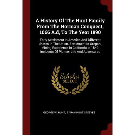 A History of the Hunt Family from the Norman Conquest, 1066 A.D, to the Year 1890 : Early Settlement in America and Different States in the Union, Settlement in Oregon, Mining Experience in California in 1849, Incidents of Pioneer Life and
