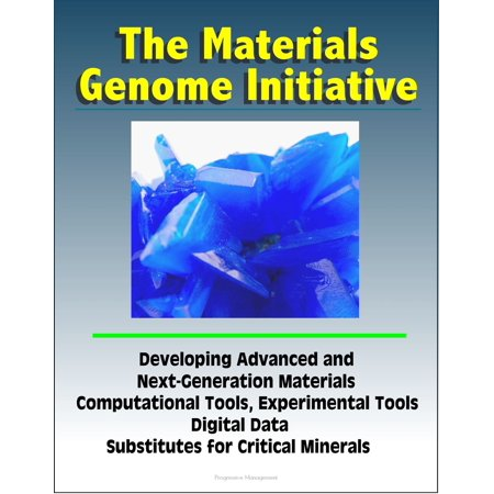 The Materials Genome Initiative: Developing Advanced and Next-Generation Materials, Computational Tools, Experimental Tools, Digital Data, Substitutes for Critical Minerals - eBook ()