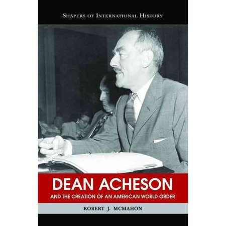 Dean Acheson And The Creation Of An American World Order by