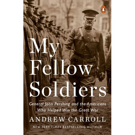 My Fellow Soldiers : General John Pershing and the Americans Who Helped Win the Great War