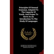 Principles of General Grammar, Adapted to the Capacity of Youth, and Proper to Serve as an Introduction to the Study of Languages