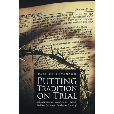 Putting Tradition on Trial : Why the Resurrection of the Son of God Did Not Occur on a Sunday (or Saturday)](Resurrection Sunday Plays)
