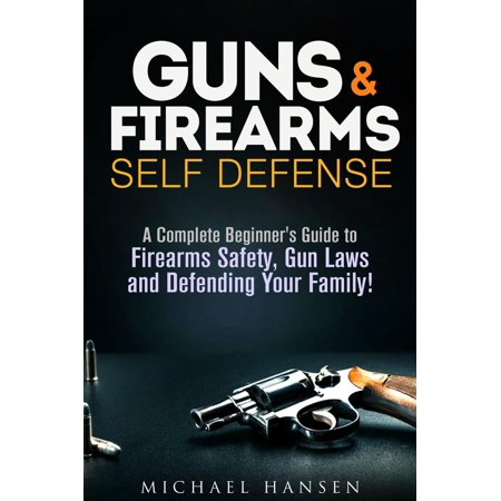Guns & Firearms: Self-Defense A Complete Beginner's Guide to Firearms Safety, Gun Laws and Defending Your Family! -