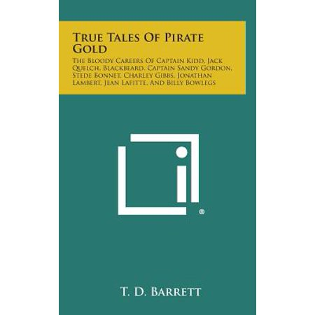 True Tales of Pirate Gold : The Bloody Careers of Captain Kidd, Jack Quelch, Blackbeard, Captain Sandy Gordon, Stede Bonnet, Charley Gibbs,