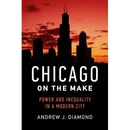 Chicago on the Make : Power and Inequality in a Modern City