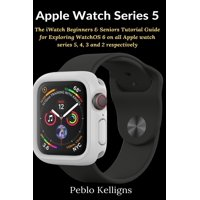Apple Watch Series 5: The iWatch Beginners & Seniors Tutorial Guide for Exploring WatchOS 6 on all Apple watch series 5, 4, 3 and 2 respectively (Paperback)