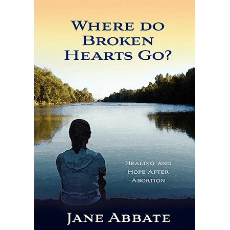 Where Do Broken Hearts Go? : Healing and Hope After Abortion ()