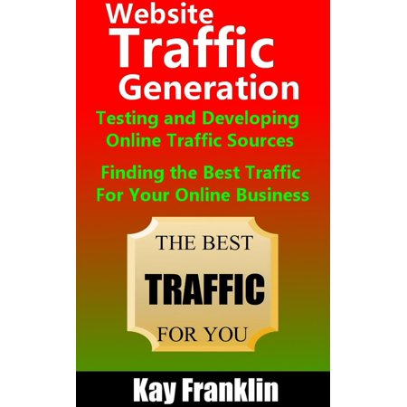 Website Traffic Generation: Testing and Developing Online Traffic Sources: Finding the Best Traffic Sources For Your Online Business - eBook - Best Squishy Websites