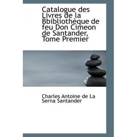 Catalogue Des Livres De La Bbiblioth Que De Feu Don Cimeon De Santander  Tome Premier